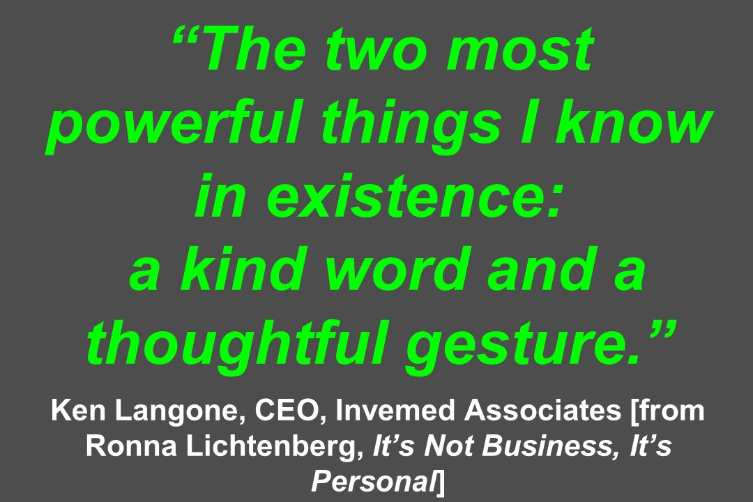 The two most powerful things I know in existence: a kind word and a thoughtful gesture. Ken Langone, CEO, Invemed Associates [from Ronna Lichtenberg, It's Not Business, It's Personal]